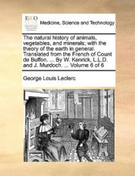 Natural History of Animals, Vegetables, and Minerals; With the Theory of the Earth in General. Translated from the French of Count de Buffon. . . . by W - Georges-Louis Leclerc (ISBN: 9781170368688)