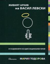 Живият архив на Васил Левски и създаването на един национален герой (ISBN: 9789543260942)