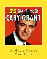 25 Best Films Of Cary Grant: A Movie Poster Mini-Book - Abby Books (ISBN: 9781544200903)