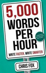 5, 000 Words Per Hour: Write Faster, Write Smarter - Chris Fox (ISBN: 9781548182496)