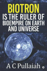 Biotron Is the Ruler of Bioempire on Earth and Universe. - A. C. Pullaiah (ISBN: 9781645468172)