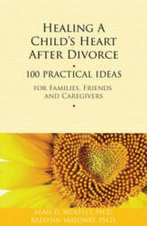 Healing a Child's Heart After Divorce - 100 Practical Ideas for Families, Friends & Caregivers (2011)