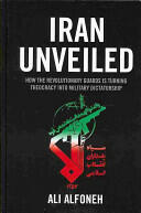Iran Unveiled: How the Revolutionary Guards Is Transforming Iran from Theocracy Into Military Dictatorship (2013)