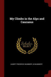 My Climbs in the Alps and Caucasus - ALBERT FRED MUMMERY (ISBN: 9781376067170)