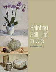 Painting Still Life in Oils - Adele Wagstaff (2012)