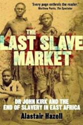 Last Slave Market - Dr John Kirk and the Struggle to End the East African Slave Trade (2012)
