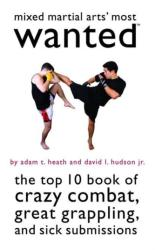 Mixed Martial Arts' Most Wanted: The Top 10 Book of Crazy Combat, Great Grappling, and Sick Submissions (2012)