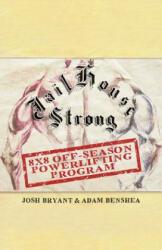 Jailhouse Strong: 8 x 8 Off-Season Powerlifting Program - Adam Benshea, Josh Bryant (ISBN: 9781079849943)