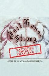 Jailhouse Strong: Tactical Shield Training - Adam Benshea, Josh Bryant (ISBN: 9781700408211)