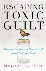 Escaping Toxic Guilt: Five Proven Steps to Free Yourself from Guilt for Good! (2012)