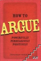 How to Argue - Powerfully, Persuasively, Positively (2010)