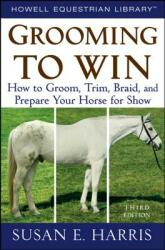 Grooming to Win: How to Groom, Trim, Braid, and Prepare Your Horse for Show (ISBN: 9780470047453)