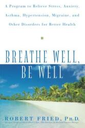 Breathe Well, Be Well: A Program to Relieve Stress, Anxiety, Asthma, Hypertension, Migraine, and Other Disorders for Better Health (ISBN: 9780471324362)