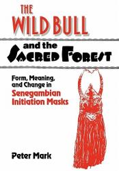The Wild Bull and the Sacred Forest: Form, Meaning, and Change in Senegambian Initiation Masks (2011)