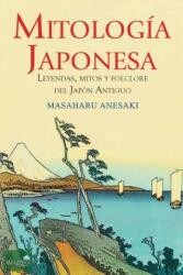 Mitología Japonesa: Mitos, Leyendas y Folclore del Japón Antiguo - Masaharu Anesaki (ISBN: 9781518808883)
