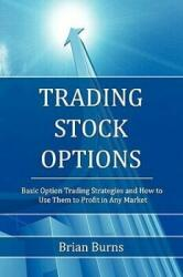 Trading Stock Options: Basic Option Trading Strategies and How to Use Them to Profit in Any Market (2011)
