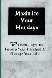 Maximize Your Mondays: 52 Useful Tips To Rewire Your Mindset Change Your Life: Positive Mindset Monday (ISBN: 9798720384715)