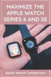 Maximize The Apple Watch Series 6 And Se: Apple Watch Comparison: Apple Watch Series 6 Price (ISBN: 9798718995275)