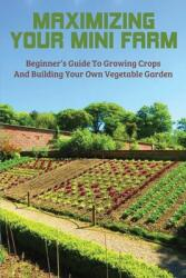 Maximizing Your Mini Farm: Beginner's Guide To Growing Crops And Building Your Own Vegetable Garden: Gardening Books (ISBN: 9798717407793)