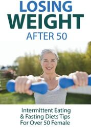 Losing Weight After 50: Intermittent Eating Fasting Diets Tips For Over 50 Female: How To Start Intermittent Fasting (ISBN: 9798708012760)