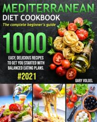 Mediterranean Diet Cookbook: The complete beginner's guide 1000 easy, delicious recipes to get you started with balanced eating plans. #2021 (ISBN: 9798701599404)
