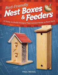 Bird Friendly Nest Boxes & Feeders - 12 Easy-to-build Designs That Attract Birds to Your Yard (2012)