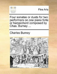 Four Sonatas or Duets for Two Performers on One Piano Forte or Harpsichord Composed by Chas. Burney - Charles Burney (2010)