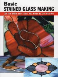 Basic Stained Glass Making: All the Skills and Tools You Need to Get Started (2010)