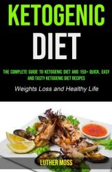 Ketogenic Diet: The Complete Guide to Ketogenic Diet and 150+ Quick, Easy and Tasty Ketogenic Diet Recipes (ISBN: 9781990053399)