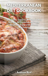 Mediterranean Diet Cookbook: Vegetable, Legume, Meat Poultry Entrees. 50 Flavorful and Tasty Recipes to Enjoy with Friends and Family (ISBN: 9781801790338)