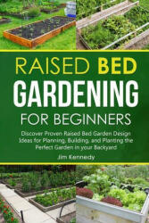 Raised Bed Gardening for Beginners: Discover Proven Raised Bed Gardeb Design Ideas for Planning, Building, and Planting the Perfect Garden in the Back (ISBN: 9781801656825)