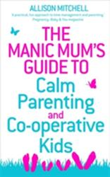 Manic Mum's Guide to Calm Parenting and Co-operative Kids - Allison Mitchell (2012)