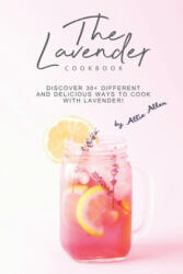 The Lavender Cookbook: Discover 30+ Different and Delicious Ways to Cook with Lavender! - Allie Allen (2019)
