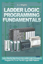Ladder Logic Programming Fundamentals: Learn Step By Step How to Use Ladder Logic Concepts to Program PLC's on The RS Logix 5000 Platform - A. J. Wright (2019)