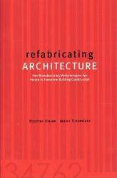 Refabricating Architecture: How Manufacturing Methodologies Are Poised to Transform Building Construction (2012)