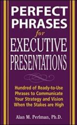 Perfect Phrases for Executive Presentations - Hundreds of Ready-to-use Phrases to Use to Communicate Your Strategy and Vision When the Stakes are Hig (2002)