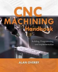 CNC Machining Handbook: Building, Programming, and Implementation - Alan Overby (2007)