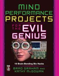 Mind Performance Projects for the Evil Genius: 19 Brain-Bending Bio Hacks (2010)