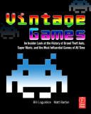 """Vintage Games - An Insider Look at the History of """"Grand Theft Auto"""", """"Super Mario"""", and the Most Influential Games of All Time (ISBN: 9780240811468)"""