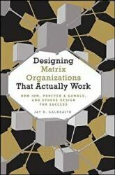 Designing Matrix Organizations That Actually Work - How IBM, Proctor & Gamble and Others Design for Success (ISBN: 9780470316313)