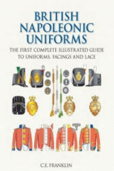 British Napoleonic Uniforms - The First Complete Illustrated Guide to Uniforms, Facings and Lace (2009)