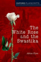 Oxford Playscripts: The White Rose and the Swastika - Adrian Flynn (2007)