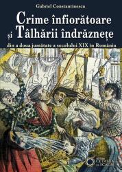 Crime înfiorătoare şi tâlhării îndrăzneţe din a doua jumătate a secolului XIX în România (2012)