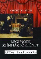 ABLONCZY LÁSZLÓ - RÉGIMÓDI SZÍNHÁZTÖRTÉNET - ÁVH-S IRATOKKAL (2012)