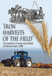 Iron Harvests of the Field - The Making of Farm Machinery in Britain Since 1800 (2012)