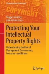 Protecting Your Intellectual Property Rights - Understanding the Role of Management, Governments, Consumers and Pirates (2012)