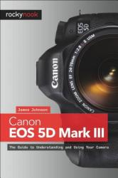 Canon EOS 5d Mark III: The Guide to Understanding and Using Your Camera (2013)