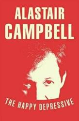 Happy Depressive: In Pursuit of Personal and Political Happiness - Alastair Campbell (2013)