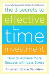 3 Secrets to Effective Time Investment: Achieve More Success with Less Stress - Achieve More Success with Less Stress (2013)