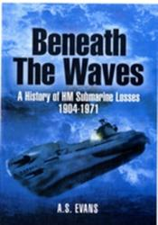Beneath the Waves - A History of HM Submarine Losses 1904-1971 (2010)